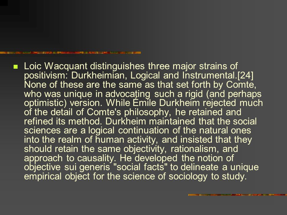 Loic Wacquant distinguishes three major strains of positivism: Durkheimian, Logical and Instrumental.[24] None of these are the same as that set forth by Comte, who was unique in advocating such a rigid (and perhaps optimistic) version.
